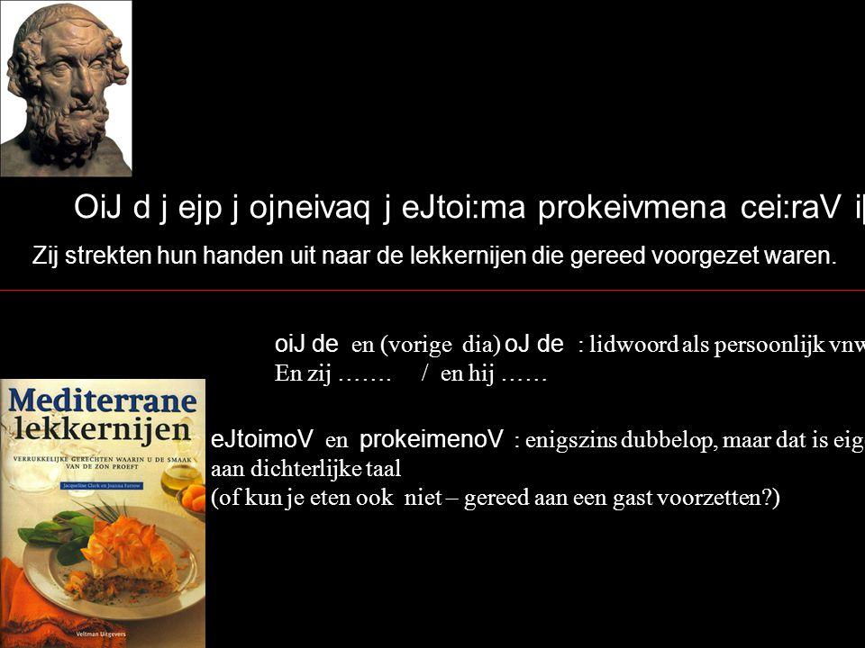 Aujta;r ejpei; povsioV kai; ejdhtuvoV ejx e[ron e{nto, dh; tovte Dhmovdokon prosevfh poluvmhtiV jOdusseuvV` Maar toen zij hun verlangen naar drinken en eten hadden gestild, toen dan/op dat moment sprak de schrandere Odysseus tot Demodocus: posioV / ejdhtuoV : genit.