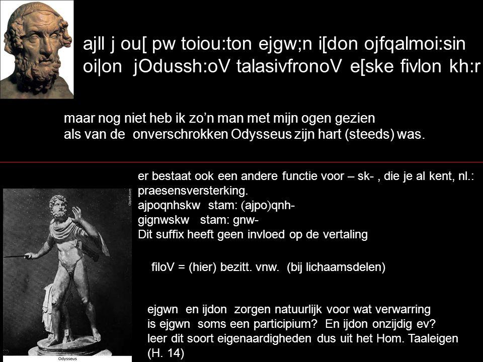 ajll j ou[ pw toiou:ton ejgw;n i[don ojfqalmoi:sin oi|on jOdussh:oV talasivfronoV e[ske fivlon kh:r maar nog niet heb ik zo'n man met mijn ogen gezien als van de onverschrokken Odysseus zijn hart (steeds) was.