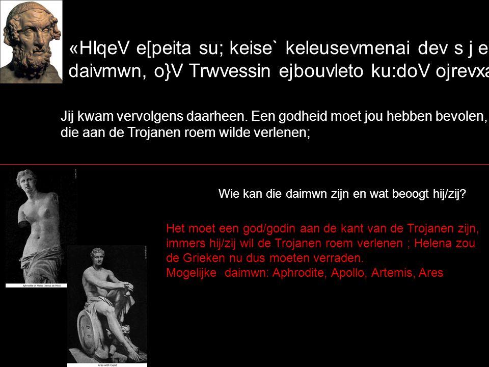 «HlqeV e[peita su; keise` keleusevmenai dev s j e[melle daivmwn, o}V Trwvessin ejbouvleto ku:doV ojrevxai` Jij kwam vervolgens daarheen.