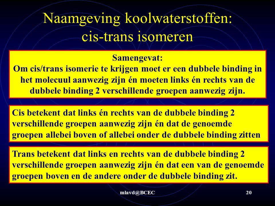 mlavd@BCEC20 Naamgeving koolwaterstoffen: cis-trans isomeren Samengevat: Om cis/trans isomerie te krijgen moet er een dubbele binding in het molecuul