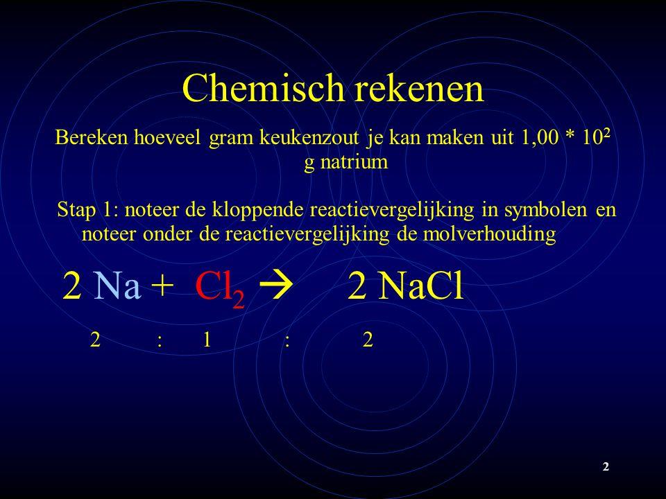 2 Chemisch rekenen Bereken hoeveel gram keukenzout je kan maken uit 1,00 * 10 2 g natrium Stap 1: noteer de kloppende reactievergelijking in symbolen