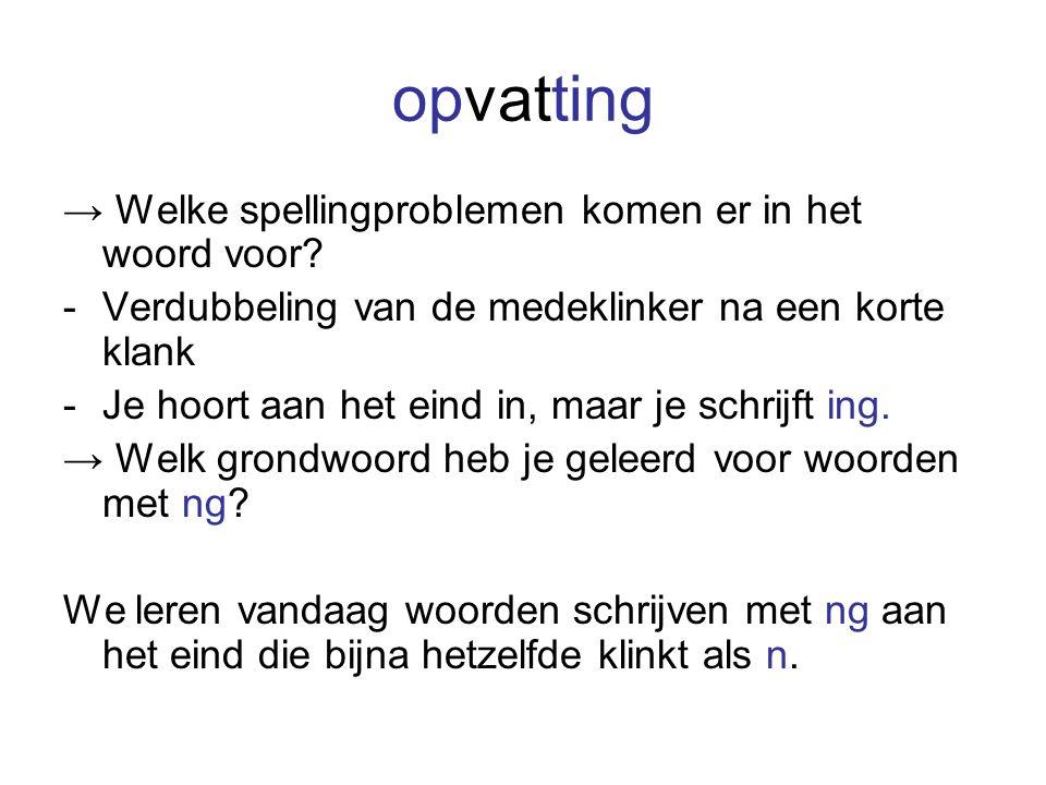 opvatting → Welke spellingproblemen komen er in het woord voor? -Verdubbeling van de medeklinker na een korte klank -Je hoort aan het eind in, maar je