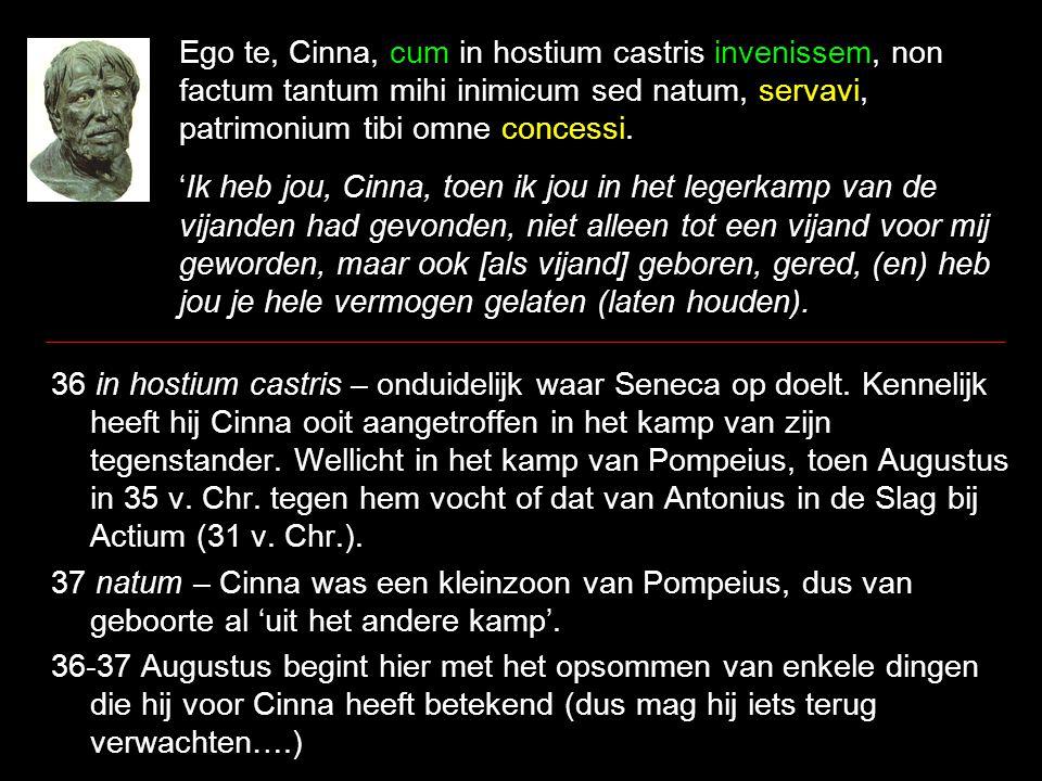 Ego te, Cinna, cum in hostium castris invenissem, non factum tantum mihi inimicum sed natum, servavi, patrimonium tibi omne concessi.