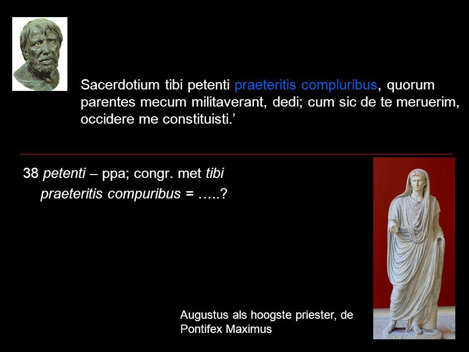 Sacerdotium tibi petenti praeteritis compluribus, quorum parentes mecum militaverant, dedi; cum sic de te meruerim, occidere me constituisti.' 38 petenti – ppa; congr.