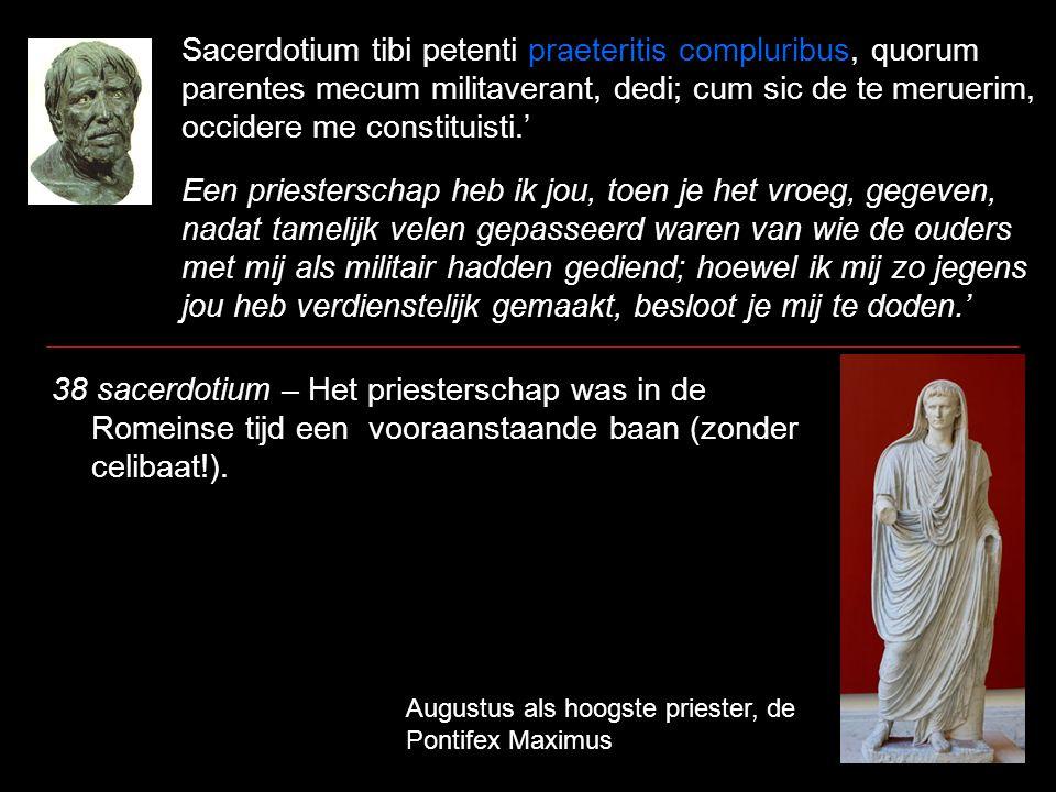 Sacerdotium tibi petenti praeteritis compluribus, quorum parentes mecum militaverant, dedi; cum sic de te meruerim, occidere me constituisti.' Een priesterschap heb ik jou, toen je het vroeg, gegeven, nadat tamelijk velen gepasseerd waren van wie de ouders met mij als militair hadden gediend; hoewel ik mij zo jegens jou heb verdienstelijk gemaakt, besloot je mij te doden.' 38 sacerdotium – Het priesterschap was in de Romeinse tijd een vooraanstaande baan (zonder celibaat!).