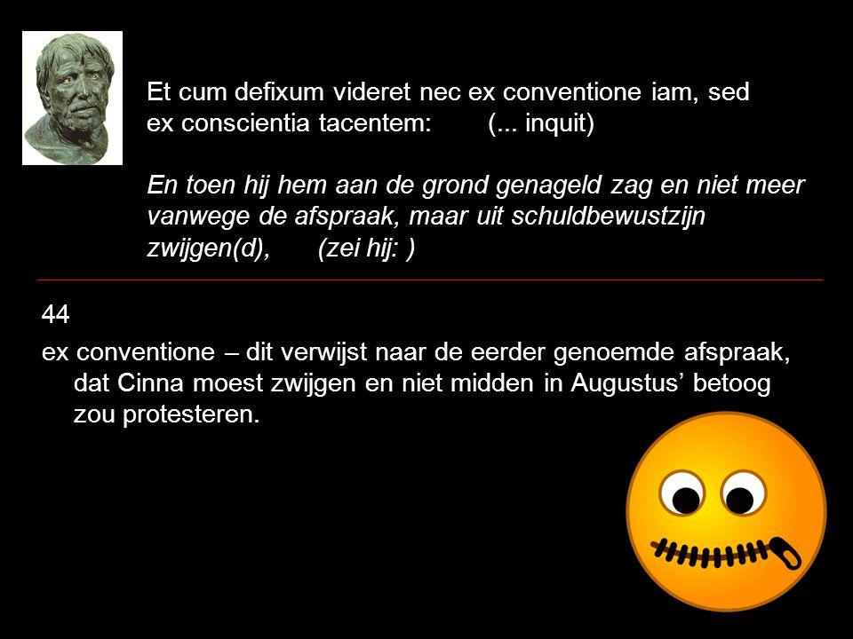 Et cum defixum videret nec ex conventione iam, sed ex conscientia tacentem: (...