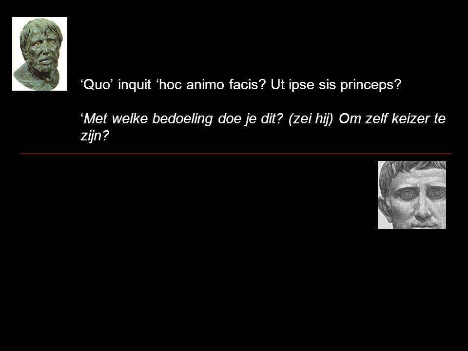 'Quo' inquit 'hoc animo facis. Ut ipse sis princeps.