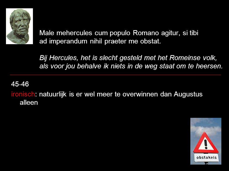 Male mehercules cum populo Romano agitur, si tibi ad imperandum nihil praeter me obstat. Bij Hercules, het is slecht gesteld met het Romeinse volk, al