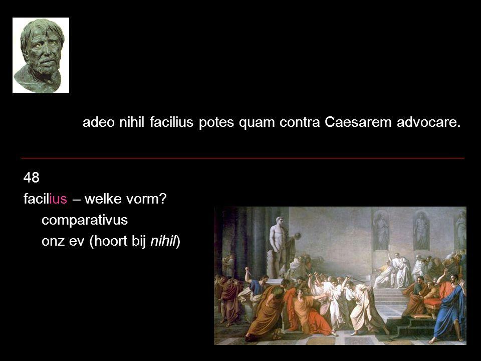 adeo nihil facilius potes quam contra Caesarem advocare.