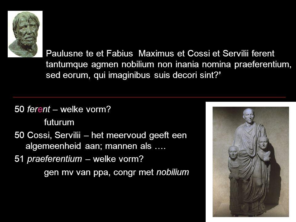 Paulusne te et Fabius Maximus et Cossi et Servilii ferent tantumque agmen nobilium non inania nomina praeferentium, sed eorum, qui imaginibus suis decori sint?' 50 ferent – welke vorm.