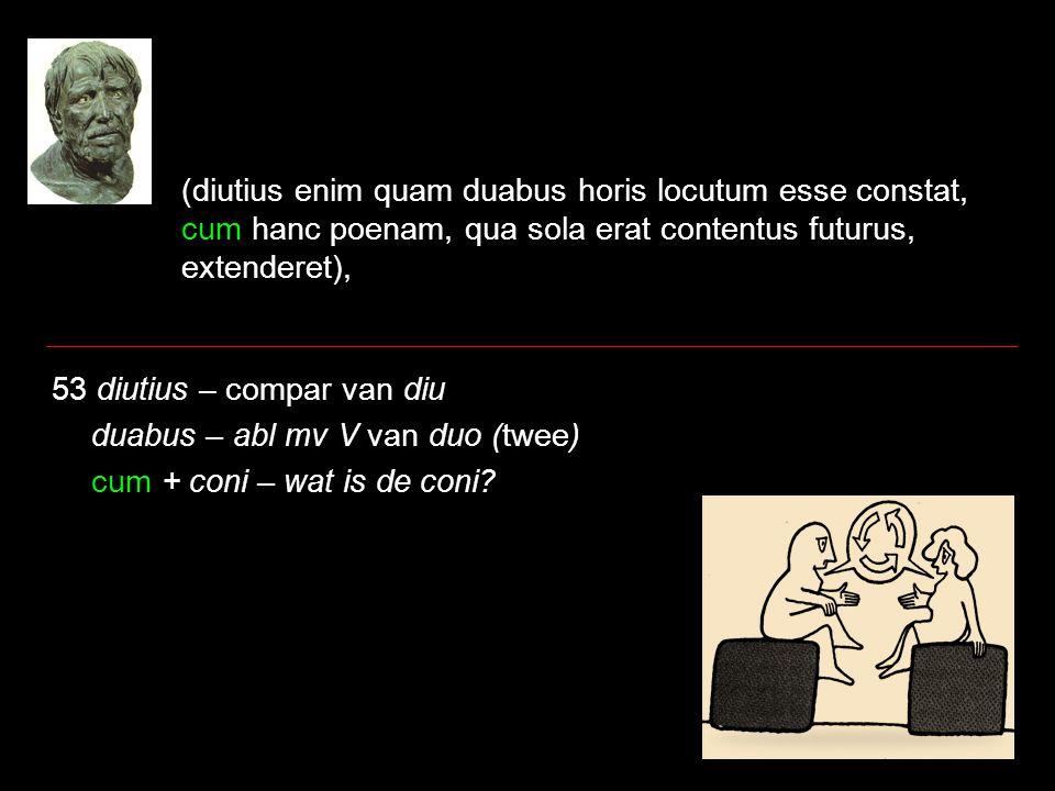 (diutius enim quam duabus horis locutum esse constat, cum hanc poenam, qua sola erat contentus futurus, extenderet), 53 diutius – compar van diu duabus – abl mv V van duo (twee) cum + coni – wat is de coni?