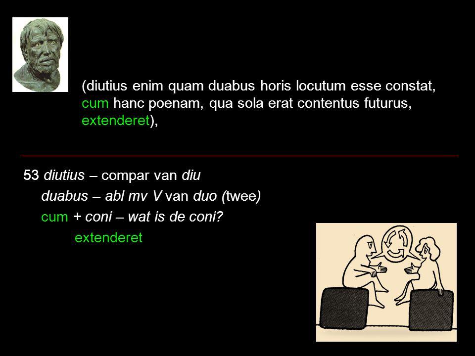 (diutius enim quam duabus horis locutum esse constat, cum hanc poenam, qua sola erat contentus futurus, extenderet), 53 diutius – compar van diu duabus – abl mv V van duo (twee) cum + coni – wat is de coni.