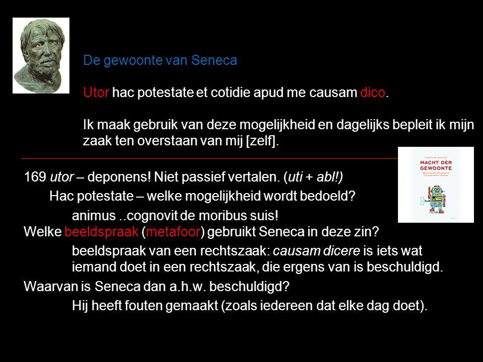 De gewoonte van Seneca Utor hac potestate et cotidie apud me causam dico. Ik maak gebruik van deze mogelijkheid en dagelijks bepleit ik mijn zaak ten