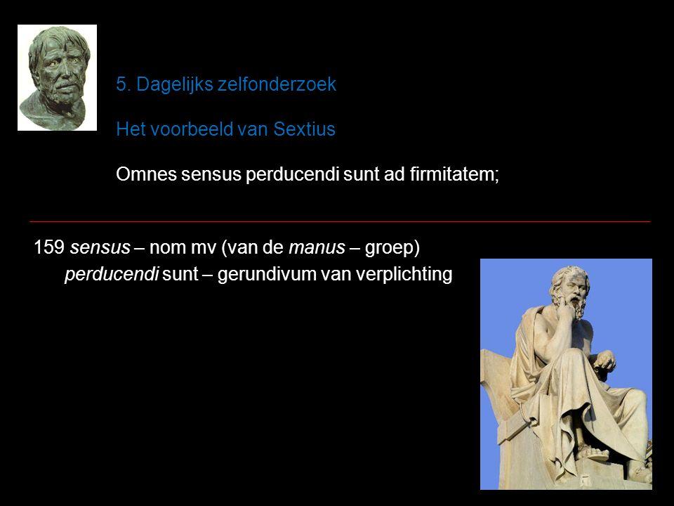 5. Dagelijks zelfonderzoek Het voorbeeld van Sextius Omnes sensus perducendi sunt ad firmitatem; 159 sensus – nom mv (van de manus – groep) perducendi