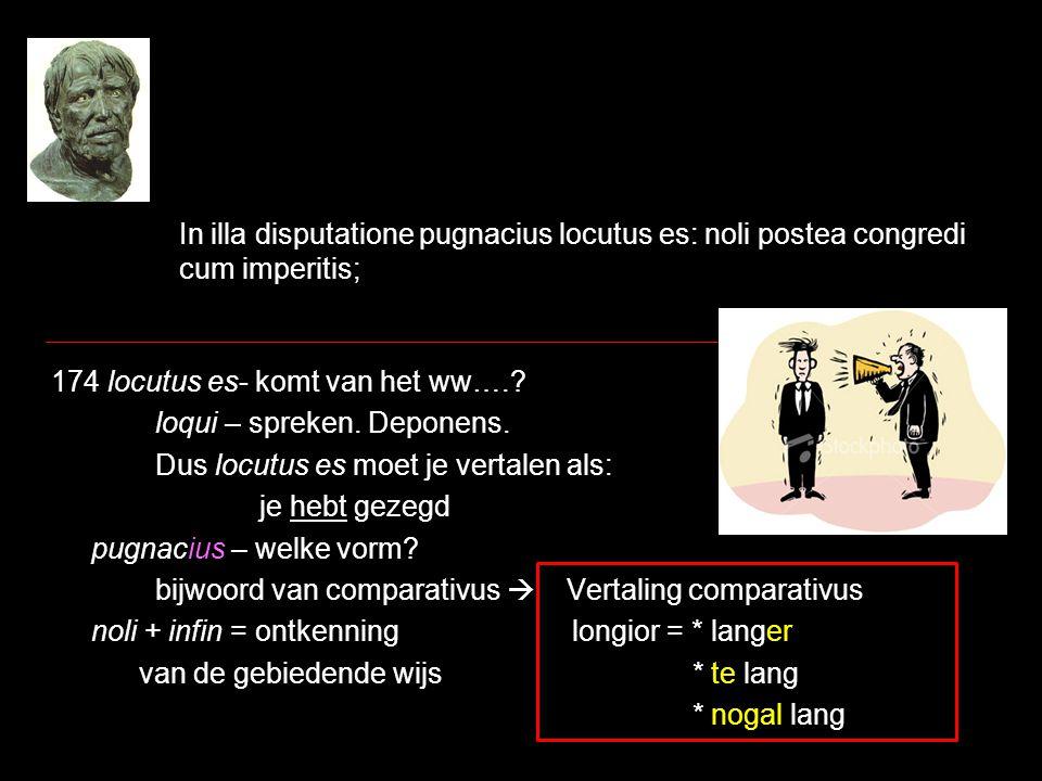 In illa disputatione pugnacius locutus es: noli postea congredi cum imperitis; 174 locutus es- komt van het ww….? loqui – spreken. Deponens. Dus locut