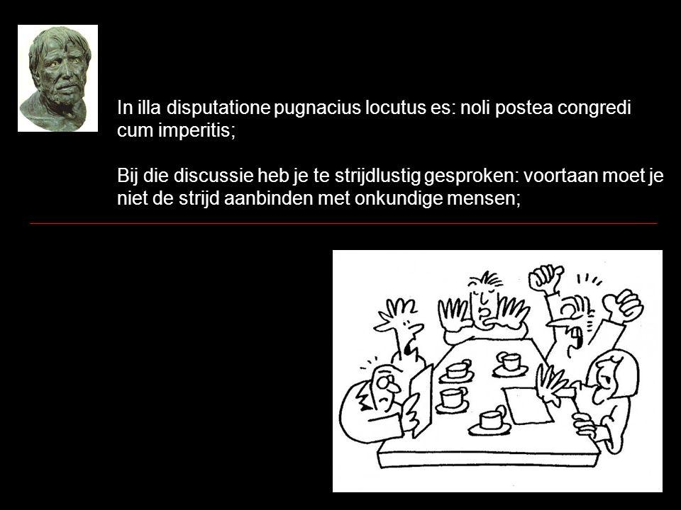 In illa disputatione pugnacius locutus es: noli postea congredi cum imperitis; Bij die discussie heb je te strijdlustig gesproken: voortaan moet je niet de strijd aanbinden met onkundige mensen;