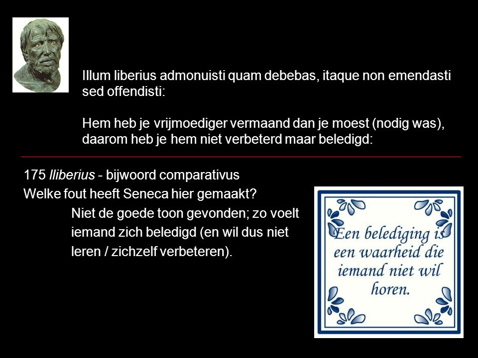 Illum liberius admonuisti quam debebas, itaque non emendasti sed offendisti: Hem heb je vrijmoediger vermaand dan je moest (nodig was), daarom heb je hem niet verbeterd maar beledigd: 175 lliberius - bijwoord comparativus Welke fout heeft Seneca hier gemaakt.