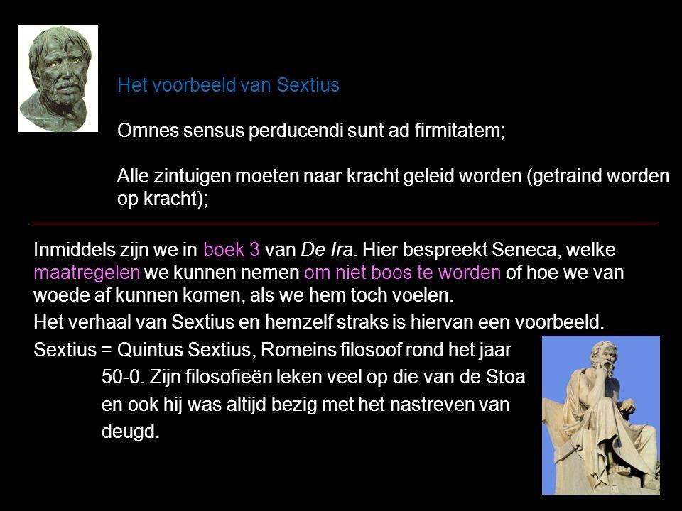Het voorbeeld van Sextius Omnes sensus perducendi sunt ad firmitatem; Alle zintuigen moeten naar kracht geleid worden (getraind worden op kracht); Inmiddels zijn we in boek 3 van De Ira.