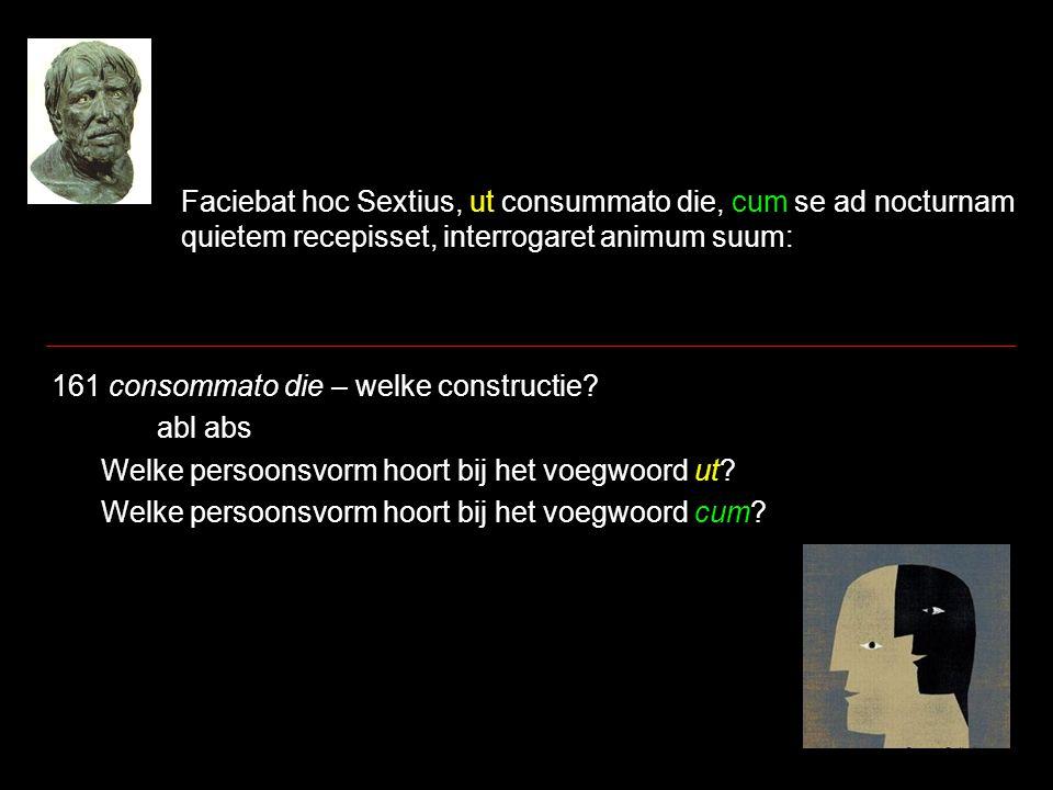 Faciebat hoc Sextius, ut consummato die, cum se ad nocturnam quietem recepisset, interrogaret animum suum: 161 consommato die – welke constructie? abl