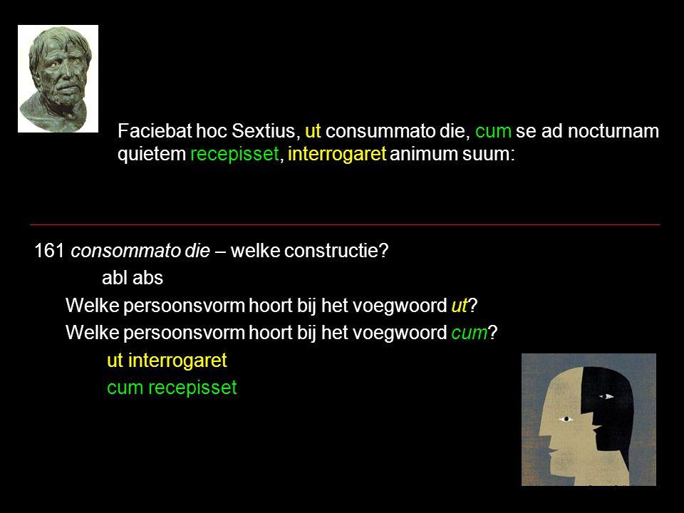 Faciebat hoc Sextius, ut consummato die, cum se ad nocturnam quietem recepisset, interrogaret animum suum: 161 consommato die – welke constructie.