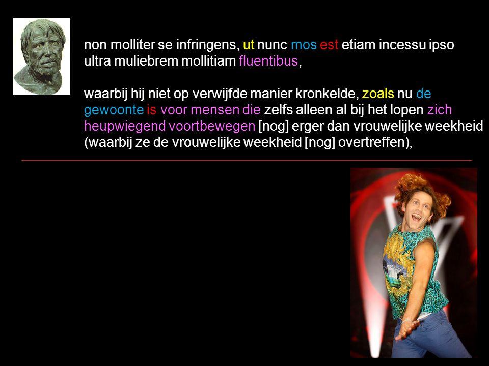 non molliter se infringens, ut nunc mos est etiam incessu ipso ultra muliebrem mollitiam fluentibus, waarbij hij niet op verwijfde manier kronkelde, zoals nu de gewoonte is voor mensen die zelfs alleen al bij het lopen zich heupwiegend voortbewegen [nog] erger dan vrouwelijke weekheid (waarbij ze de vrouwelijke weekheid [nog] overtreffen),