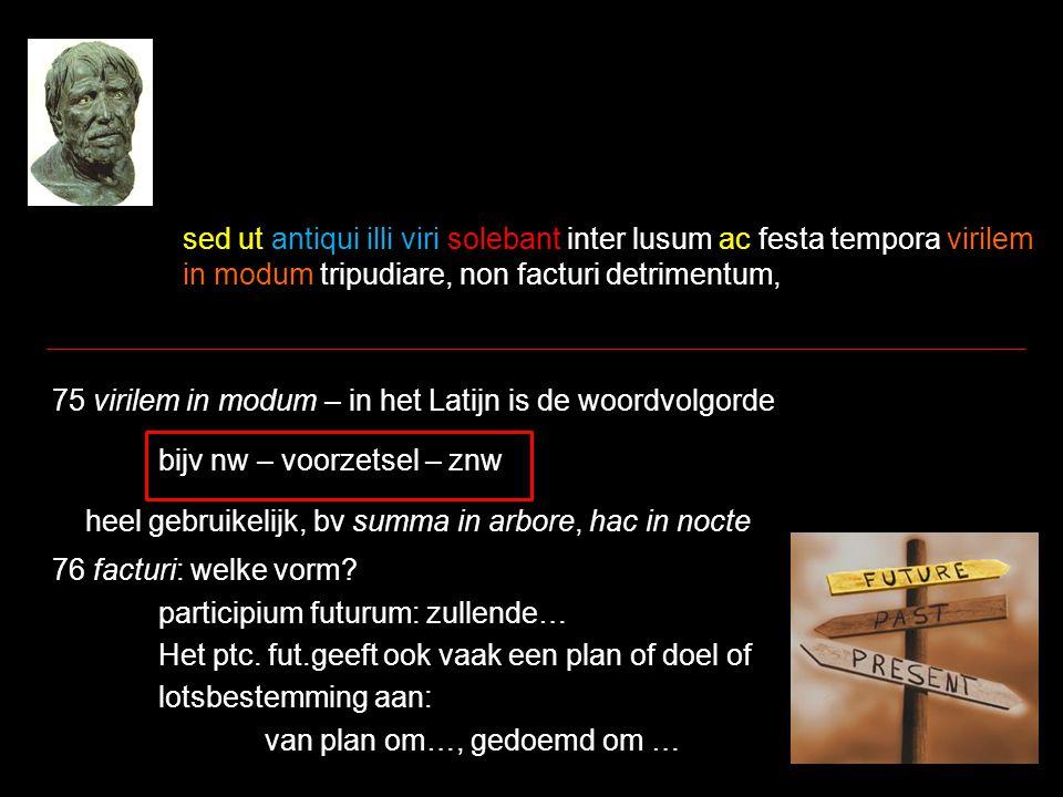 sed ut antiqui illi viri solebant inter lusum ac festa tempora virilem in modum tripudiare, non facturi detrimentum, 75 virilem in modum – in het Latijn is de woordvolgorde bijv nw – voorzetsel – znw heel gebruikelijk, bv summa in arbore, hac in nocte 76 facturi: welke vorm.