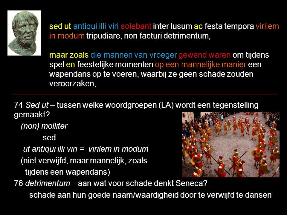 sed ut antiqui illi viri solebant inter lusum ac festa tempora virilem in modum tripudiare, non facturi detrimentum, maar zoals die mannen van vroeger gewend waren om tijdens spel en feestelijke momenten op een mannelijke manier een wapendans op te voeren, waarbij ze geen schade zouden veroorzaken, 74 Sed ut – tussen welke woordgroepen (LA) wordt een tegenstelling gemaakt.