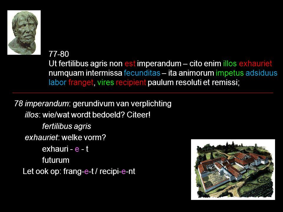 77-80 Ut fertilibus agris non est imperandum – cito enim illos exhauriet numquam intermissa fecunditas – ita animorum impetus adsiduus labor franget, vires recipient paulum resoluti et remissi; 78 imperandum: gerundivum van verplichting illos: wie/wat wordt bedoeld.