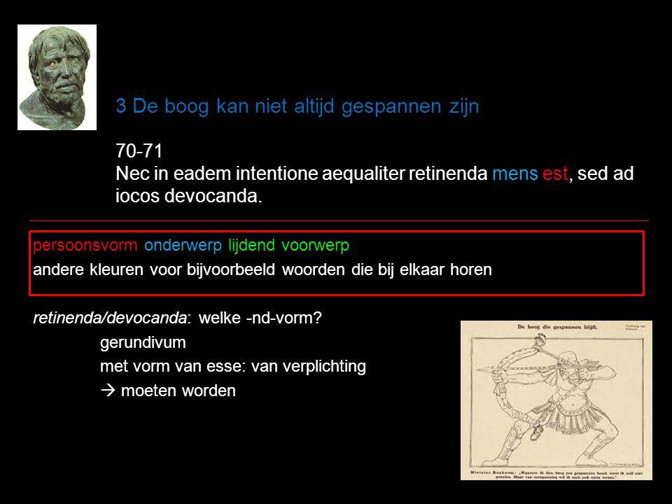 3 De boog kan niet altijd gespannen zijn 70-71 Nec in eadem intentione aequaliter retinenda mens est, sed ad iocos devocanda.