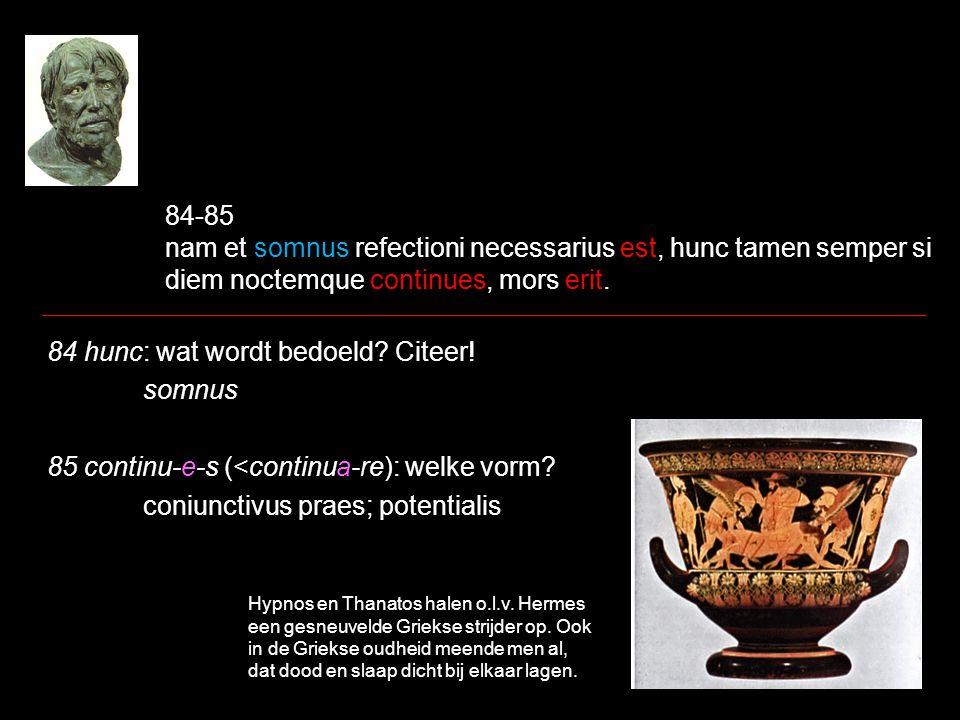 84-85 nam et somnus refectioni necessarius est, hunc tamen semper si diem noctemque continues, mors erit.