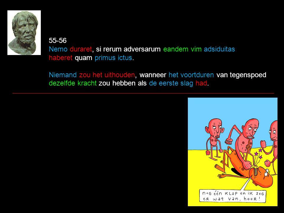 55-56 Nemo duraret, si rerum adversarum eandem vim adsiduitas haberet quam primus ictus. Niemand zou het uithouden, wanneer het voortduren van tegensp