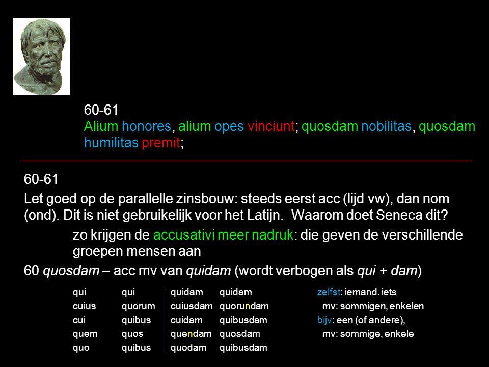 60-61 Alium honores, alium opes vinciunt; quosdam nobilitas, quosdam humilitas premit; 60-61 Let goed op de parallelle zinsbouw: steeds eerst acc (lij