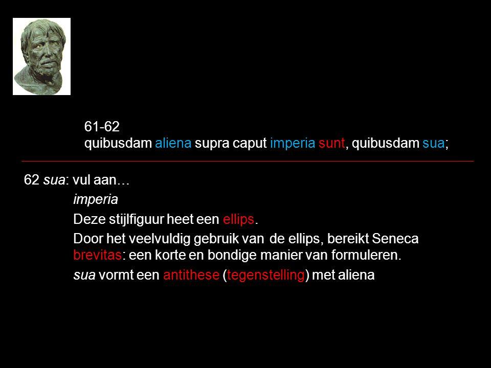 61-62 quibusdam aliena supra caput imperia sunt, quibusdam sua; 62 sua: vul aan… imperia Deze stijlfiguur heet een ellips. Door het veelvuldig gebruik