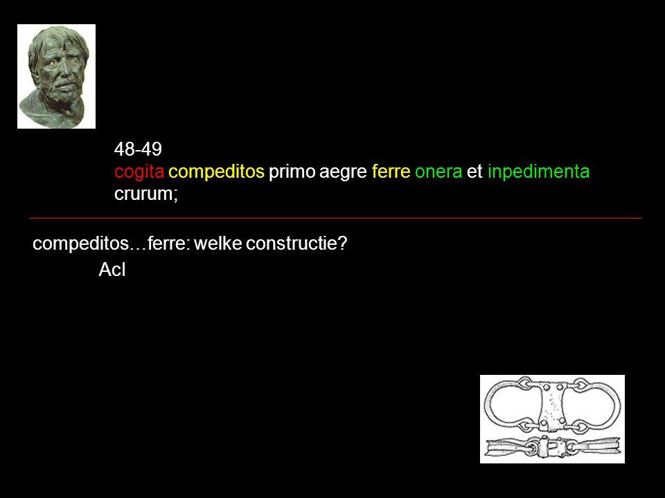 48-49 cogita compeditos primo aegre ferre onera et inpedimenta crurum; compeditos…ferre: welke constructie? AcI
