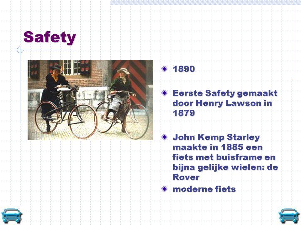 Safety 1890 Eerste Safety gemaakt door Henry Lawson in 1879 John Kemp Starley maakte in 1885 een fiets met buisframe en bijna gelijke wielen: de Rover