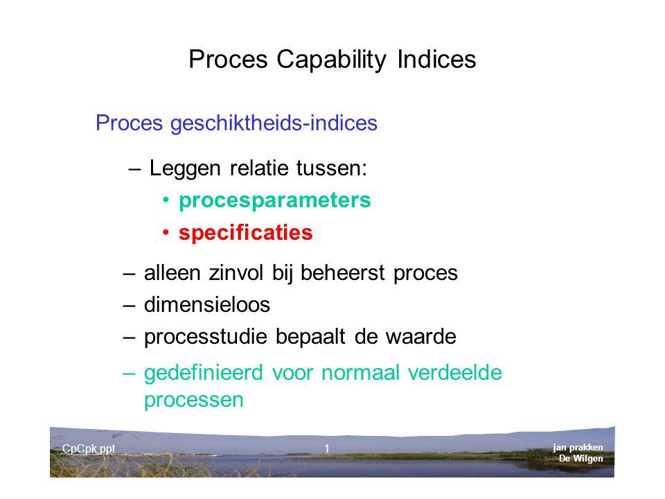 jan prakken De Wilgen CpCpk.ppt1 Proces Capability Indices Proces geschiktheids-indices –Leggen relatie tussen: procesparameters specificaties –alleen zinvol bij beheerst proces –dimensieloos –processtudie bepaalt de waarde –gedefinieerd voor normaal verdeelde processen