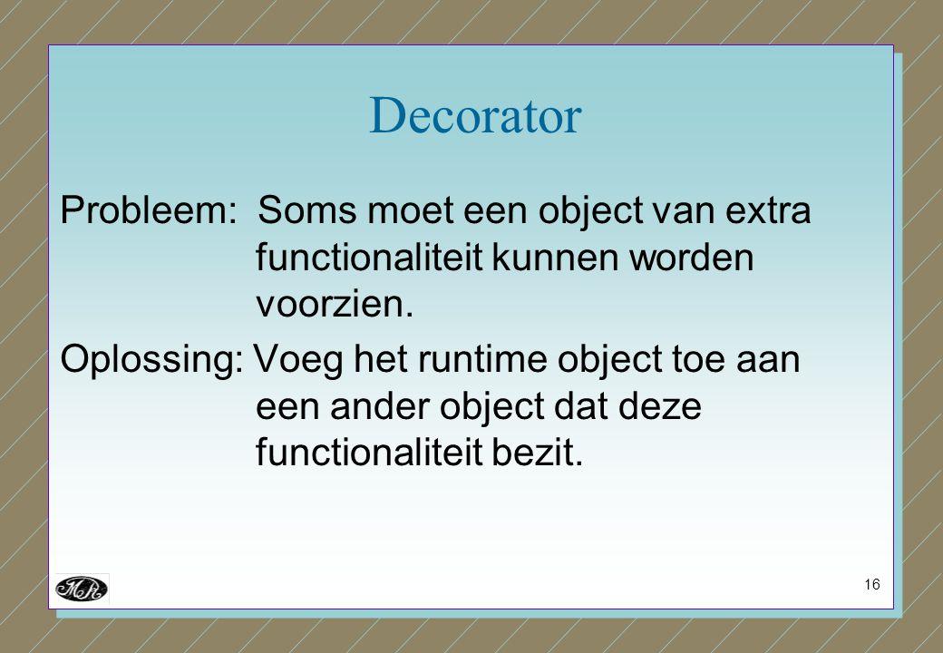 16 Decorator Probleem: Soms moet een object van extra functionaliteit kunnen worden voorzien. Oplossing: Voeg het runtime object toe aan een ander obj