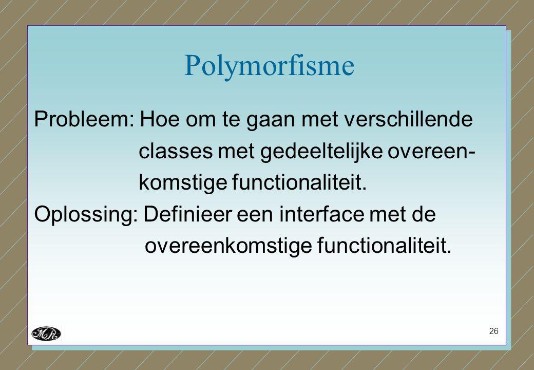 26 Polymorfisme Probleem: Hoe om te gaan met verschillende classes met gedeeltelijke overeen- komstige functionaliteit. Oplossing: Definieer een inter