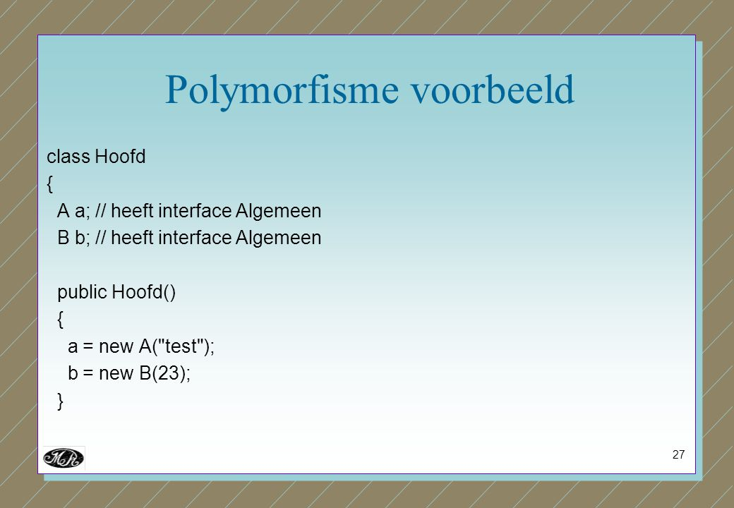 27 Polymorfisme voorbeeld class Hoofd { A a; // heeft interface Algemeen B b; // heeft interface Algemeen public Hoofd() { a = new A(