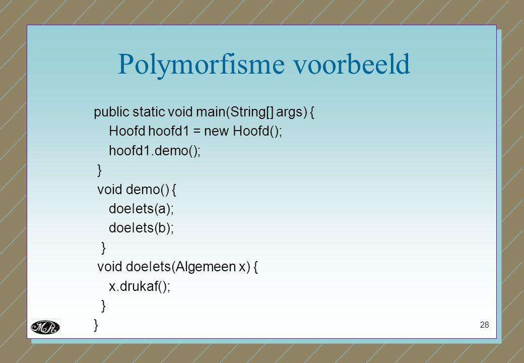 28 Polymorfisme voorbeeld public static void main(String[] args) { Hoofd hoofd1 = new Hoofd(); hoofd1.demo(); } void demo() { doeIets(a); doeIets(b);