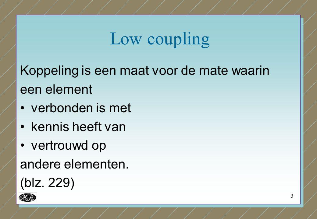3 Low coupling Koppeling is een maat voor de mate waarin een element verbonden is met kennis heeft van vertrouwd op andere elementen. (blz. 229)