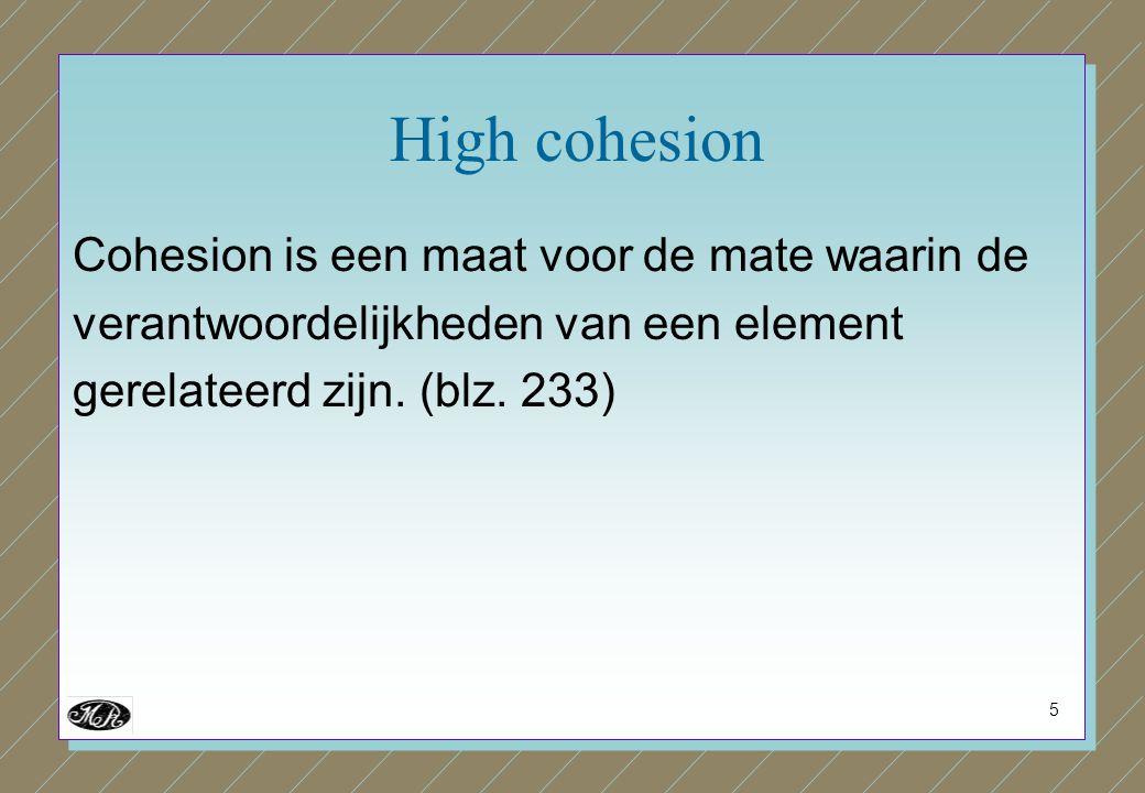 5 High cohesion Cohesion is een maat voor de mate waarin de verantwoordelijkheden van een element gerelateerd zijn. (blz. 233)