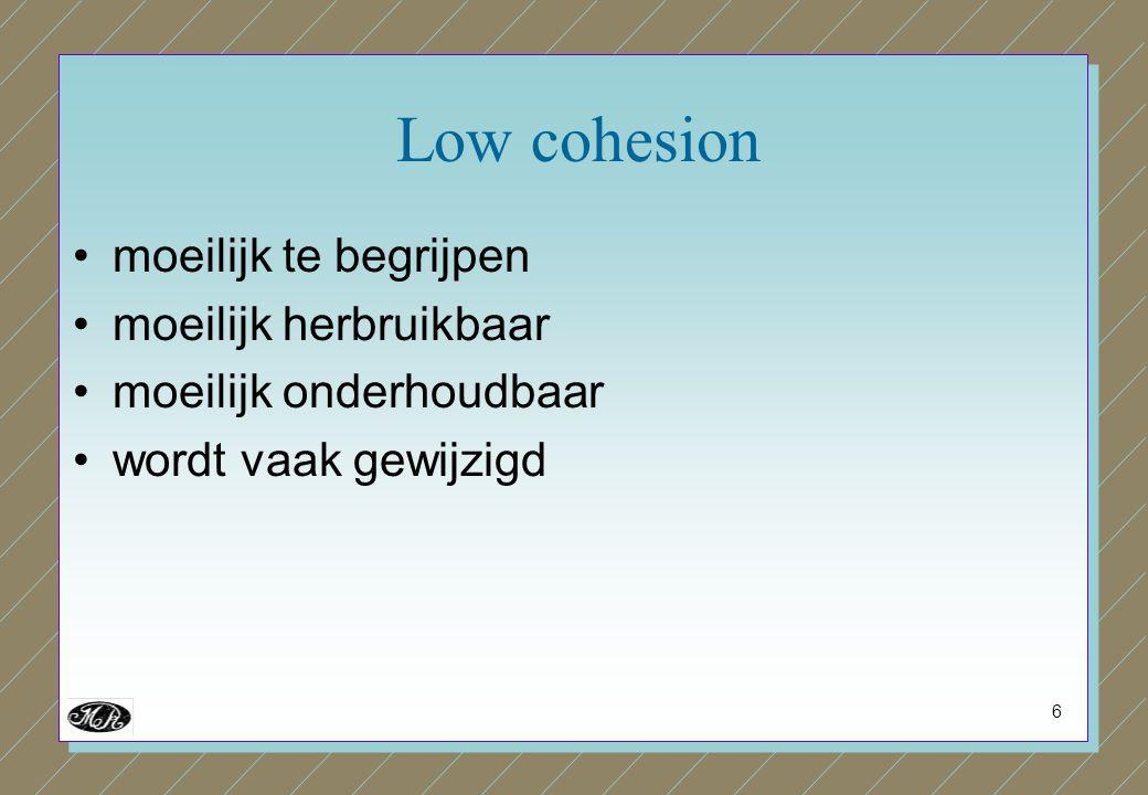 6 Low cohesion moeilijk te begrijpen moeilijk herbruikbaar moeilijk onderhoudbaar wordt vaak gewijzigd