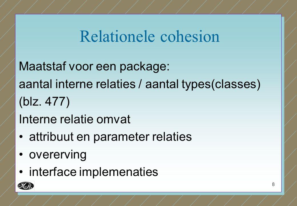 8 Relationele cohesion Maatstaf voor een package: aantal interne relaties / aantal types(classes) (blz. 477) Interne relatie omvat attribuut en parame