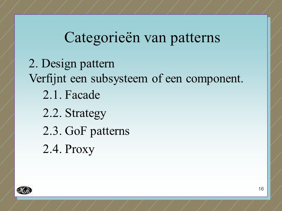 16 2. Design pattern Verfijnt een subsysteem of een component. 2.1. Facade 2.2. Strategy 2.3. GoF patterns 2.4. Proxy Categorieën van patterns