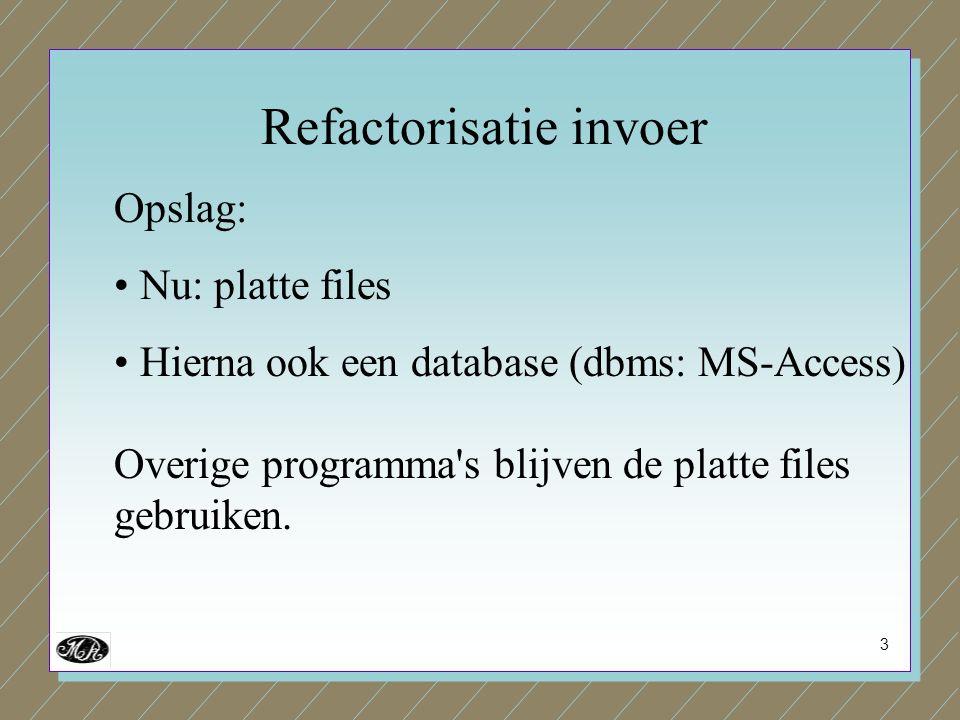 3 Opslag: Nu: platte files Hierna ook een database (dbms: MS-Access) Overige programma's blijven de platte files gebruiken. Refactorisatie invoer