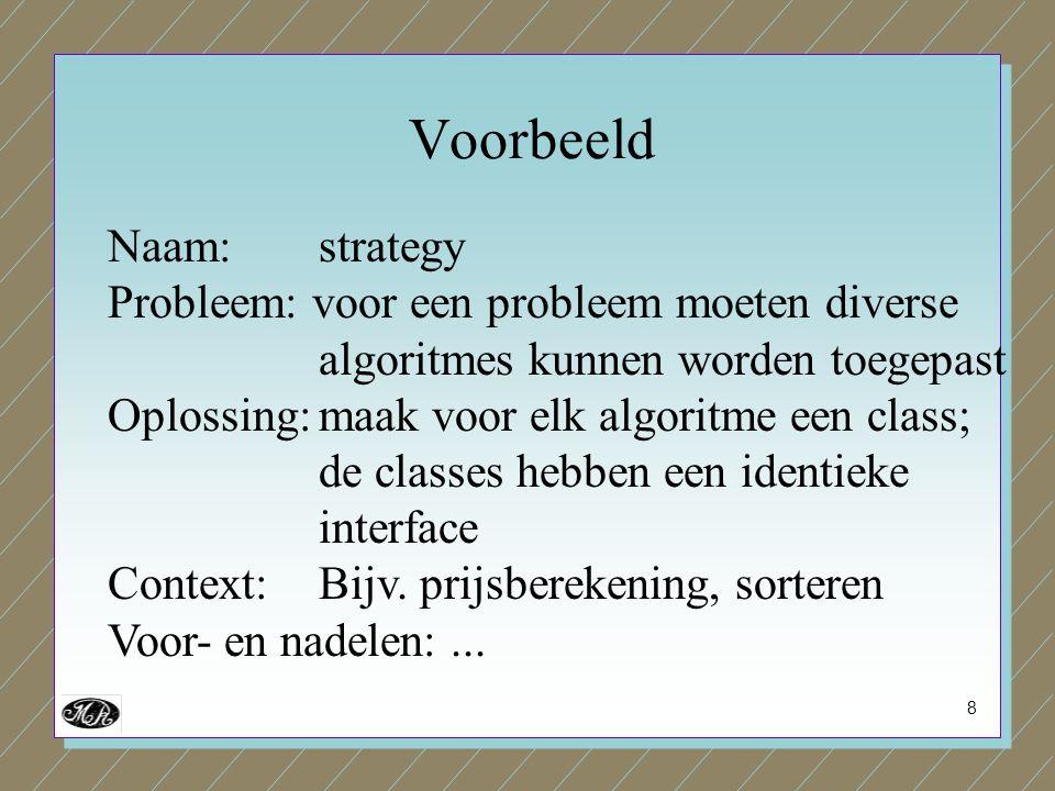 8 Naam: strategy Probleem: voor een probleem moeten diverse algoritmes kunnen worden toegepast Oplossing:maak voor elk algoritme een class; de classes hebben een identieke interface Context:Bijv.