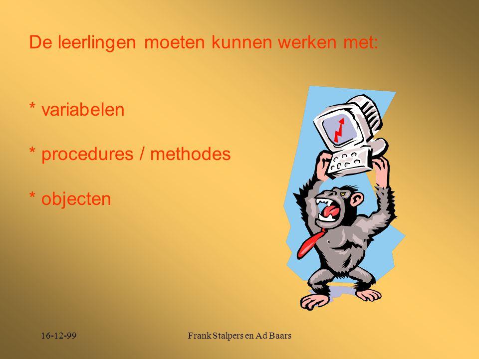 16-12-99Frank Stalpers en Ad Baars De leerlingen moeten kunnen werken met: * variabelen * procedures / methodes * objecten