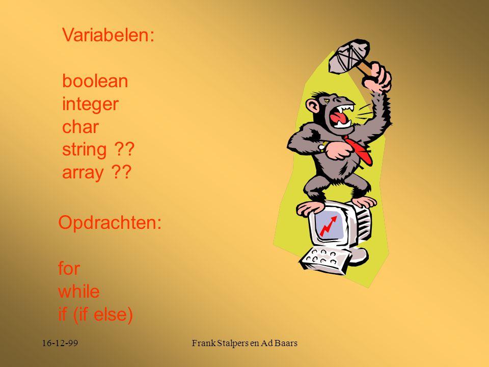 16-12-99Frank Stalpers en Ad Baars Variabelen: boolean integer char string ?? array ?? Opdrachten: for while if (if else)
