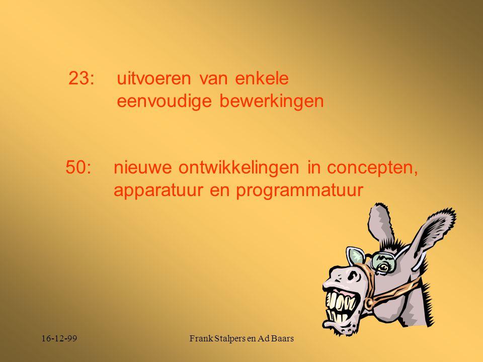 16-12-99Frank Stalpers en Ad Baars 23: uitvoeren van enkele eenvoudige bewerkingen 50: nieuwe ontwikkelingen in concepten, apparatuur en programmatuur